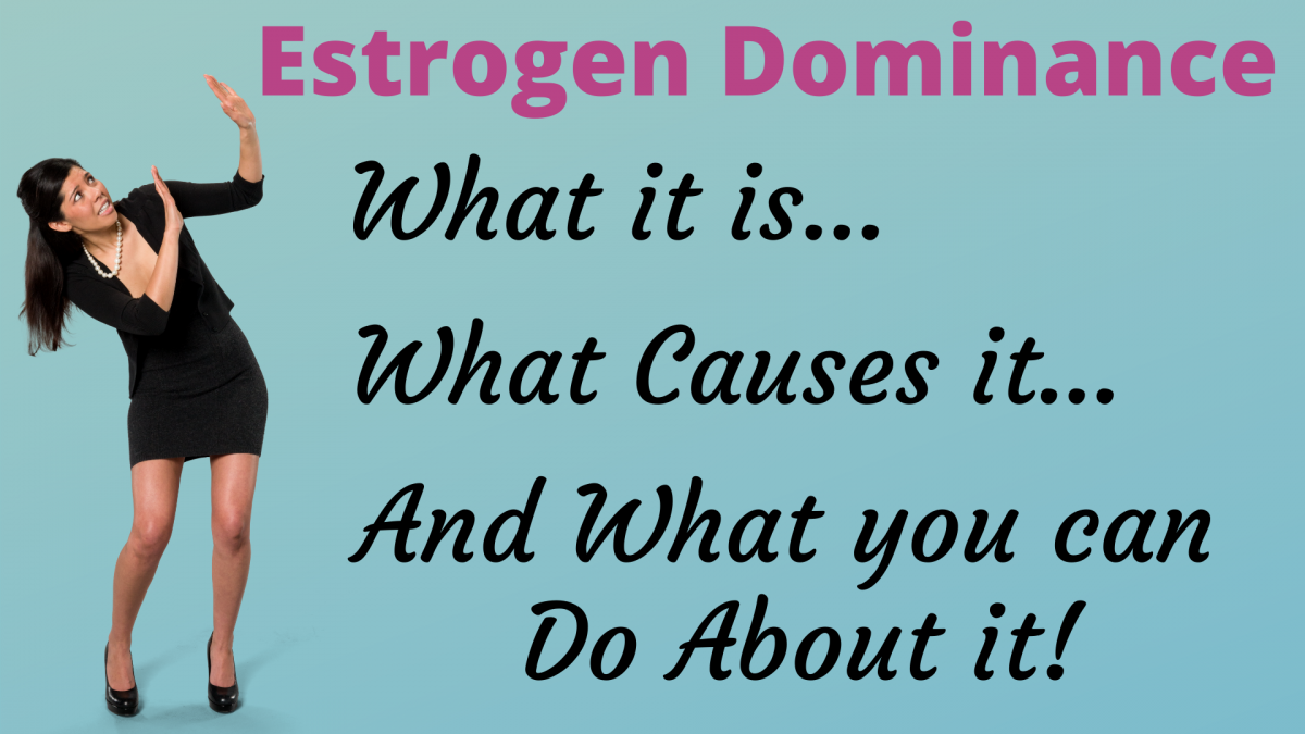 Estrogen Dominance: Why, How and What to do About it.